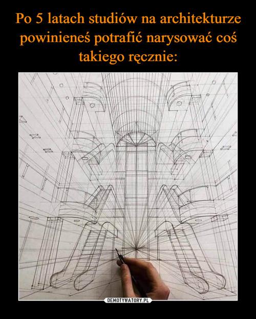 Po 5 latach studiów na architekturze powinieneś potrafić narysować coś takiego ręcznie: