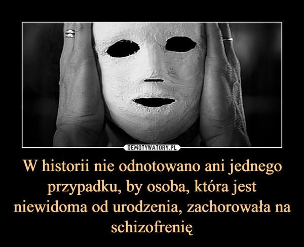 W historii nie odnotowano ani jednego przypadku, by osoba, która jest niewidoma od urodzenia, zachorowała na schizofrenię –