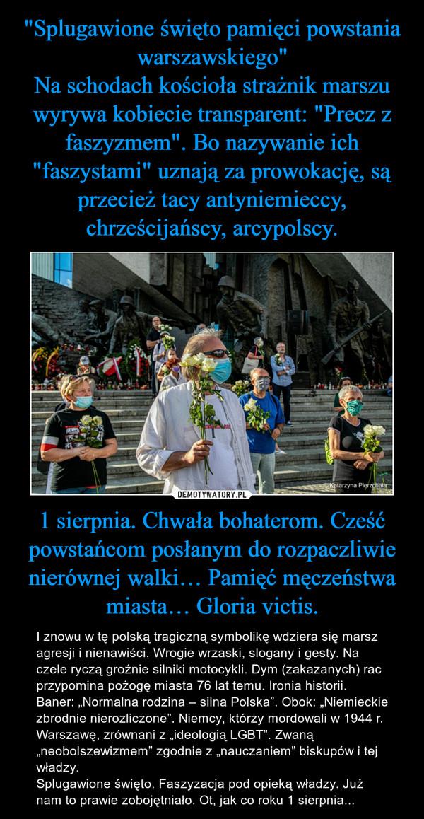 """1 sierpnia. Chwała bohaterom. Cześć powstańcom posłanym do rozpaczliwie nierównej walki… Pamięć męczeństwa miasta… Gloria victis. – I znowu w tę polską tragiczną symbolikę wdziera się marsz agresji i nienawiści. Wrogie wrzaski, slogany i gesty. Na czele ryczą groźnie silniki motocykli. Dym (zakazanych) rac przypomina pożogę miasta 76 lat temu. Ironia historii.Baner: """"Normalna rodzina – silna Polska"""". Obok: """"Niemieckie zbrodnie nierozliczone"""". Niemcy, którzy mordowali w 1944 r. Warszawę, zrównani z """"ideologią LGBT"""". Zwaną """"neobolszewizmem"""" zgodnie z """"nauczaniem"""" biskupów i tej władzy.Splugawione święto. Faszyzacja pod opieką władzy. Już nam to prawie zobojętniało. Ot, jak co roku 1 sierpnia..."""
