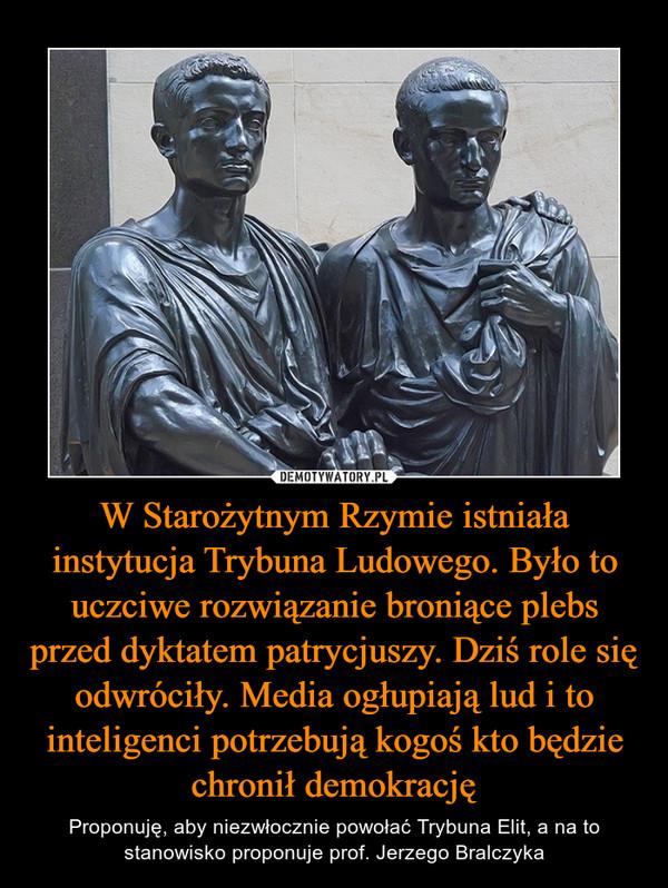 W Starożytnym Rzymie istniała instytucja Trybuna Ludowego. Było to uczciwe rozwiązanie broniące plebs przed dyktatem patrycjuszy. Dziś role się odwróciły. Media ogłupiają lud i to inteligenci potrzebują kogoś kto będzie chronił demokrację – Proponuję, aby niezwłocznie powołać Trybuna Elit, a na to stanowisko proponuje prof. Jerzego Bralczyka