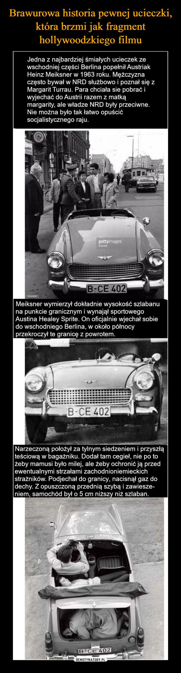 –  Jedna z najbardziej śmiałych ucieczek ze wschodniej części Berlina popełnił Austriak Heinz Meiksner w 1963 roku. Mężczyzna często bywał w NRD służbowo i poznał się z Margarit Turrau. Para chciała sie pobrać i wyjechać do Austrii razem z matką margarity, ale władze NRD były przeciwne. Nie można było tak łatwo opuścić socjalistycznego raju. B-CE 402 Meiksner wymierzył dokładnie wysokość szlabanu na punkcie granicznym i wynajął sportowego Austina Healey Sprite. On oficjalnie wjechał sobie do wschodniego Berlina, w około północy przekroczył te granicę z powrotem. Narzeczoną położył za tylnym siedzeniem i przyszłą teściową w bagażniku. Dodał tam cegieł, nie po to żeby mamusi było milej, ale żeby ochronić ją przed ewentualnymi strzałami zachodnioniemieckich strażników. Podjechał do granicy, nacisnął gaz do dechy. Z opuszczoną przednią szybą i zawiesze-niem, samochód b ł o 5 cm niższ niż szlaban.