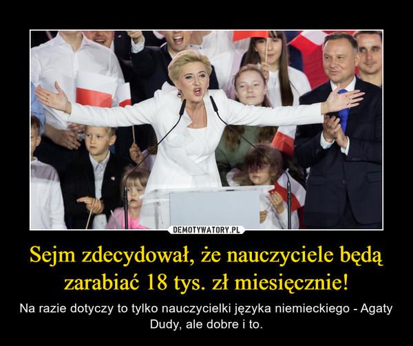Sejm zdecydował, że nauczyciele będą zarabiać 18 tys. zł miesięcznie! – Na razie dotyczy to tylko nauczycielki języka niemieckiego - Agaty Dudy, ale dobre i to.