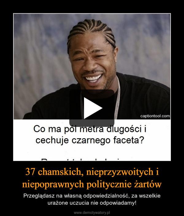 37 chamskich, nieprzyzwoitych i niepoprawnych politycznie żartów – Przeglądasz na własną odpowiedzialność, za wszelkieurażone uczucia nie odpowiadamy!