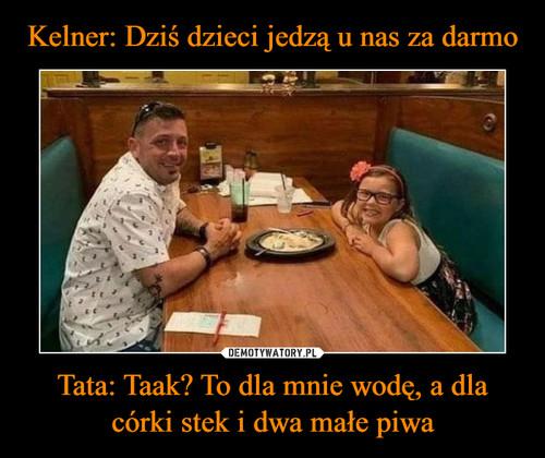 Kelner: Dziś dzieci jedzą u nas za darmo Tata: Taak? To dla mnie wodę, a dla córki stek i dwa małe piwa
