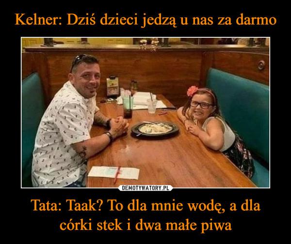 Tata: Taak? To dla mnie wodę, a dla córki stek i dwa małe piwa –