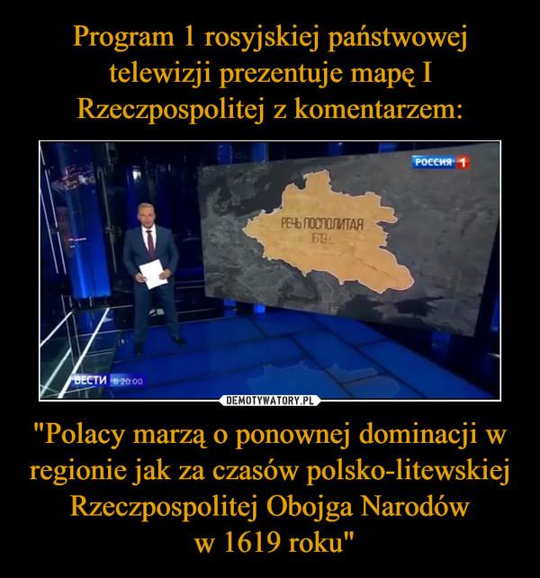 """""""Polacy marzą o ponownej dominacji w regionie jak za czasów polsko-litewskiej Rzeczpospolitej Obojga Narodów w 1619 roku"""" –"""