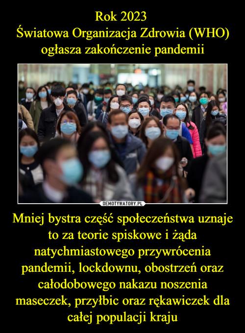 Rok 2023  Światowa Organizacja Zdrowia (WHO) ogłasza zakończenie pandemii Mniej bystra część społeczeństwa uznaje to za teorie spiskowe i żąda natychmiastowego przywrócenia pandemii, lockdownu, obostrzeń oraz całodobowego nakazu noszenia maseczek, przyłbic oraz rękawiczek dla całej populacji kraju