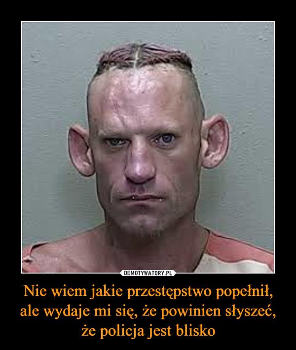 Nie wiem jakie przestępstwo popełnił, ale wydaje mi się, że powinien słyszeć, że policja jest blisko –