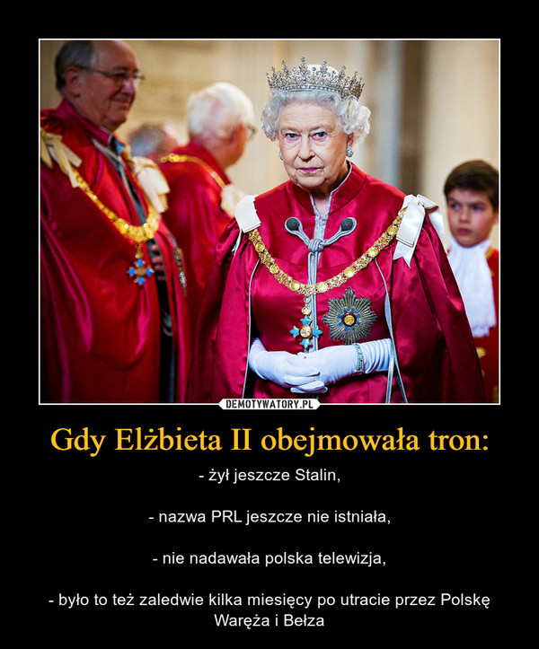 Gdy Elżbieta II obejmowała tron: – - żył jeszcze Stalin,- nazwa PRL jeszcze nie istniała,- nie nadawała polska telewizja,- było to też zaledwie kilka miesięcy po utracie przez Polskę Waręża i Bełza