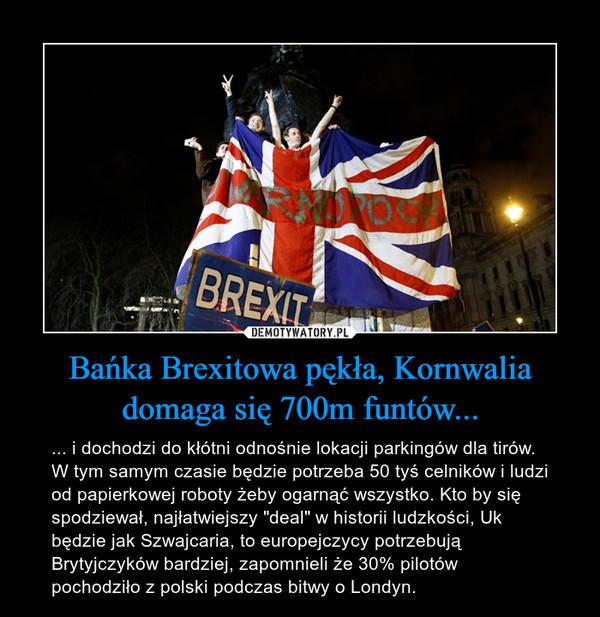 """Bańka Brexitowa pękła, Kornwalia domaga się 700m funtów... – ... i dochodzi do kłótni odnośnie lokacji parkingów dla tirów. W tym samym czasie będzie potrzeba 50 tyś celników i ludzi od papierkowej roboty żeby ogarnąć wszystko. Kto by się spodziewał, najłatwiejszy """"deal"""" w historii ludzkości, Uk będzie jak Szwajcaria, to europejczycy potrzebują Brytyjczyków bardziej, zapomnieli że 30% pilotów pochodziło z polski podczas bitwy o Londyn."""