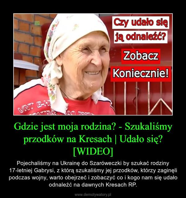Gdzie jest moja rodzina? - Szukaliśmy przodków na Kresach   Udało się? [WIDEO] – Pojechaliśmy na Ukrainę do Szaróweczki by szukać rodziny 17-letniej Gabrysi, z którą szukaliśmy jej przodków, którzy zaginęli podczas wojny, warto obejrzeć i zobaczyć co i kogo nam się udało odnaleźć na dawnych Kresach RP.