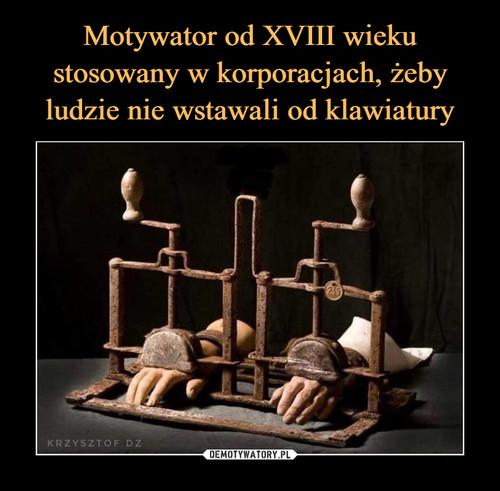 Motywator od XVIII wieku stosowany w korporacjach, żeby ludzie nie wstawali od klawiatury