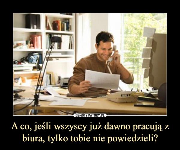 A co, jeśli wszyscy już dawno pracują z biura, tylko tobie nie powiedzieli? –