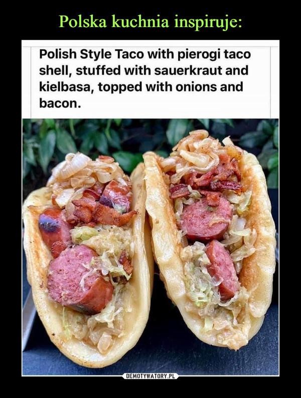 –  Polish Style Taco with pierogi tacoshell, stuffed with sauerkraut andkiełbasa, topped with onions andbacon.