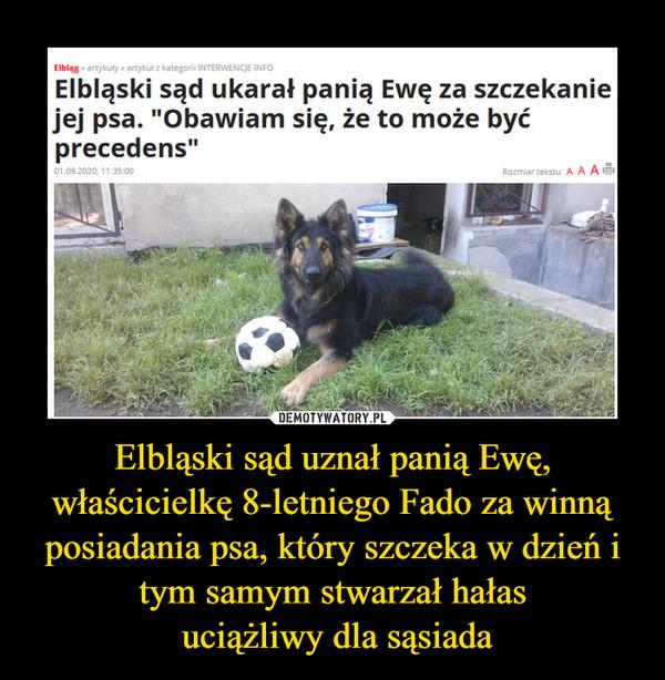 Elbląski sąd uznał panią Ewę, właścicielkę 8-letniego Fado za winną posiadania psa, który szczeka w dzień i tym samym stwarzał hałas uciążliwy dla sąsiada –