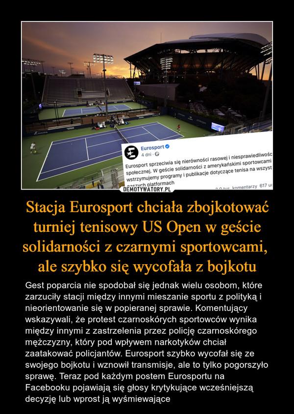 Stacja Eurosport chciała zbojkotować turniej tenisowy US Open w geście solidarności z czarnymi sportowcami, ale szybko się wycofała z bojkotu – Gest poparcia nie spodobał się jednak wielu osobom, które zarzuciły stacji między innymi mieszanie sportu z polityką i nieorientowanie się w popieranej sprawie. Komentujący wskazywali, że protest czarnoskórych sportowców wynika między innymi z zastrzelenia przez policję czarnoskórego mężczyzny, który pod wpływem narkotyków chciał zaatakować policjantów. Eurosport szybko wycofał się ze swojego bojkotu i wznowił transmisje, ale to tylko pogorszyło sprawę. Teraz pod każdym postem Eurosportu na Facebooku pojawiają się głosy krytykujące wcześniejszą decyzję lub wprost ją wyśmiewające