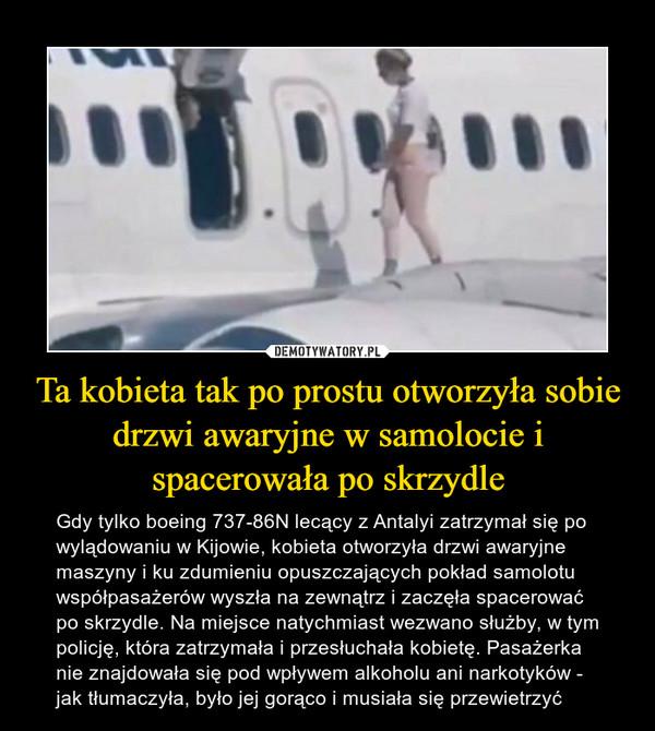 Ta kobieta tak po prostu otworzyła sobie drzwi awaryjne w samolocie i spacerowała po skrzydle – Gdy tylko boeing 737-86N lecący z Antalyi zatrzymał się po wylądowaniu w Kijowie, kobieta otworzyła drzwi awaryjne maszyny i ku zdumieniu opuszczających pokład samolotu współpasażerów wyszła na zewnątrz i zaczęła spacerować po skrzydle. Na miejsce natychmiast wezwano służby, w tym policję, która zatrzymała i przesłuchała kobietę. Pasażerka nie znajdowała się pod wpływem alkoholu ani narkotyków - jak tłumaczyła, było jej gorąco i musiała się przewietrzyć