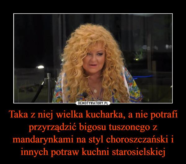 Taka z niej wielka kucharka, a nie potrafi przyrządzić bigosu tuszonego z mandarynkami na styl choroszczański i innych potraw kuchni starosielskiej –