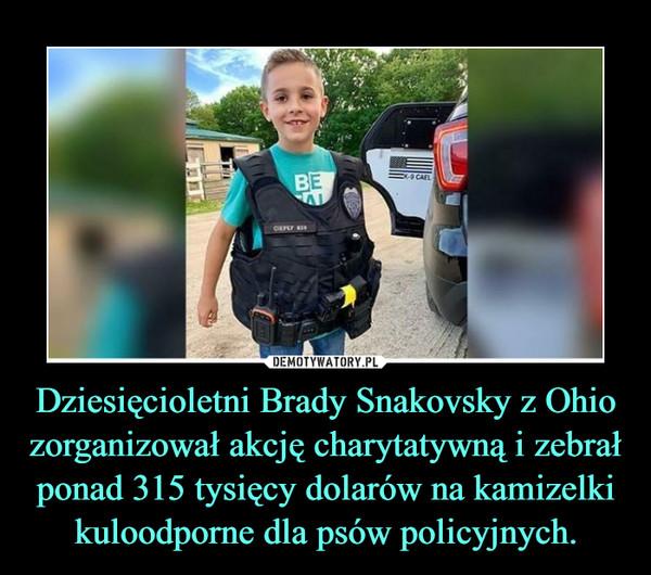 Dziesięcioletni Brady Snakovsky z Ohio zorganizował akcję charytatywną i zebrał ponad 315 tysięcy dolarów na kamizelki kuloodporne dla psów policyjnych. –