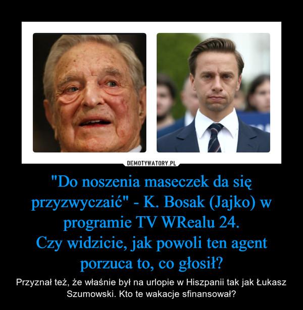 """""""Do noszenia maseczek da się przyzwyczaić"""" - K. Bosak (Jajko) w programie TV WRealu 24.Czy widzicie, jak powoli ten agent porzuca to, co głosił? – Przyznał też, że właśnie był na urlopie w Hiszpanii tak jak Łukasz Szumowski. Kto te wakacje sfinansował?"""