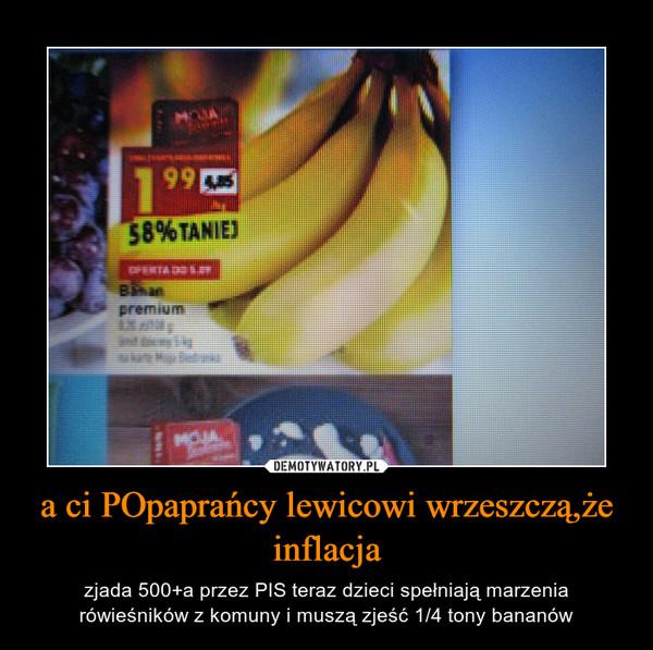 a ci POpaprańcy lewicowi wrzeszczą,że inflacja – zjada 500+a przez PIS teraz dzieci spełniają marzenia rówieśników z komuny i muszą zjeść 1/4 tony bananów