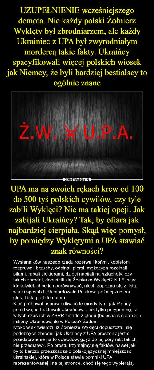 UZUPEŁNIENIE wcześniejszego demota. Nie każdy polski Żołnierz Wyklęty był zbrodniarzem, ale każdy Ukrainiec z UPA był zwyrodniałym mordercą takie fakty. Ukraińcy spacyfikowali więcej polskich wiosek jak Niemcy, że byli bardziej bestialscy to ogólnie znane UPA ma na swoich rękach krew od 100 do 500 tyś polskich cywilów, czy tyle zabili Wyklęci? Nie ma takiej opcji. Jak zabijali Ukraińcy? Tak, by ofiara jak najbardziej cierpiała. Skąd więc pomysł, by pomiędzy Wyklętymi a UPA stawiać znak równości?