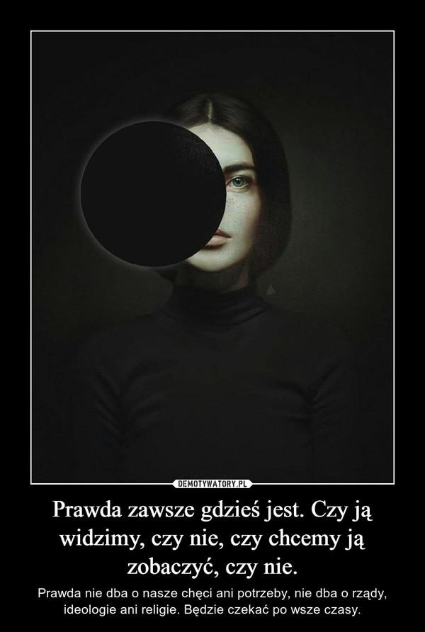 Prawda zawsze gdzieś jest. Czy ją widzimy, czy nie, czy chcemy ją zobaczyć, czy nie.