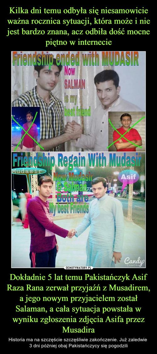 Kilka dni temu odbyła się niesamowicie ważna rocznica sytuacji, która może i nie jest bardzo znana, acz odbiła dość mocne piętno w internecie Dokładnie 5 lat temu Pakistańczyk Asif Raza Rana zerwał przyjaźń z Musadirem, a jego nowym przyjacielem został Salaman, a cała sytuacja powstała w wyniku zgłoszenia zdjęcia Asifa przez Musadira