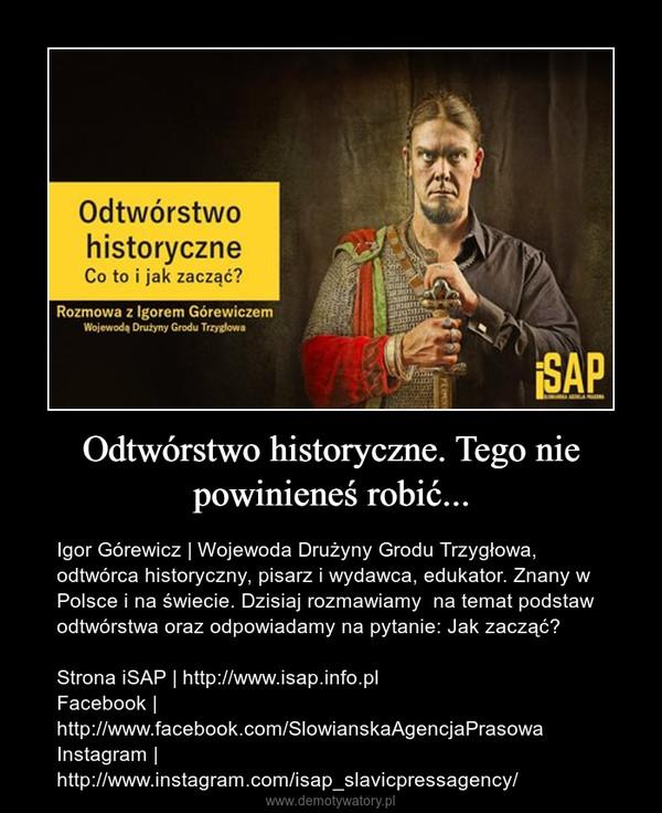 Odtwórstwo historyczne. Tego nie powinieneś robić... – Igor Górewicz   Wojewoda Drużyny Grodu Trzygłowa, odtwórca historyczny, pisarz i wydawca, edukator. Znany w Polsce i na świecie. Dzisiaj rozmawiamy  na temat podstaw odtwórstwa oraz odpowiadamy na pytanie: Jak zacząć?Strona iSAP   http://www.isap.info.plFacebook   http://www.facebook.com/SlowianskaAgencjaPrasowaInstagram   http://www.instagram.com/isap_slavicpressagency/