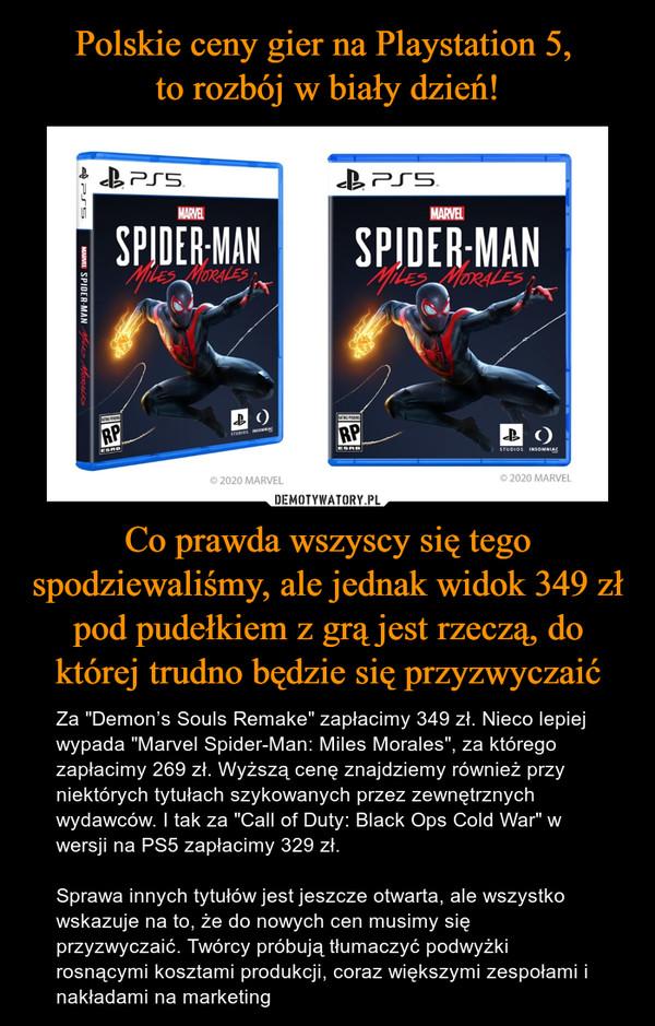 """Co prawda wszyscy się tego spodziewaliśmy, ale jednak widok 349 zł pod pudełkiem z grą jest rzeczą, do której trudno będzie się przyzwyczaić – Za """"Demon's Souls Remake"""" zapłacimy 349 zł. Nieco lepiej wypada """"Marvel Spider-Man: Miles Morales"""", za którego zapłacimy 269 zł. Wyższą cenę znajdziemy również przy niektórych tytułach szykowanych przez zewnętrznych wydawców. I tak za """"Call of Duty: Black Ops Cold War"""" w wersji na PS5 zapłacimy 329 zł.Sprawa innych tytułów jest jeszcze otwarta, ale wszystko wskazuje na to, że do nowych cen musimy się przyzwyczaić. Twórcy próbują tłumaczyć podwyżki rosnącymi kosztami produkcji, coraz większymi zespołami i nakładami na marketing"""