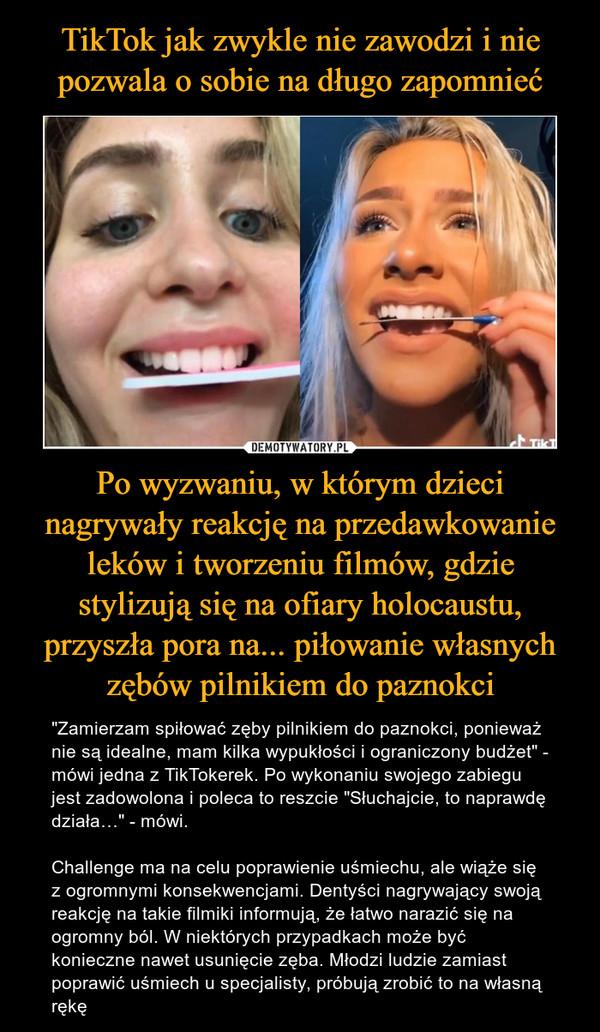 """Po wyzwaniu, w którym dzieci nagrywały reakcję na przedawkowanie leków i tworzeniu filmów, gdzie stylizują się na ofiary holocaustu, przyszła pora na... piłowanie własnych zębów pilnikiem do paznokci – """"Zamierzam spiłować zęby pilnikiem do paznokci, ponieważ nie są idealne, mam kilka wypukłości i ograniczony budżet"""" - mówi jedna z TikTokerek. Po wykonaniu swojego zabiegu jest zadowolona i poleca to reszcie """"Słuchajcie, to naprawdę działa…"""" - mówi.Challenge ma na celu poprawienie uśmiechu, ale wiąże się z ogromnymi konsekwencjami. Dentyści nagrywający swoją reakcję na takie filmiki informują, że łatwo narazić się na ogromny ból. W niektórych przypadkach może być konieczne nawet usunięcie zęba. Młodzi ludzie zamiast poprawić uśmiech u specjalisty, próbują zrobić to na własną rękę"""