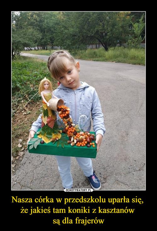 Nasza córka w przedszkolu uparła się,  że jakieś tam koniki z kasztanów  są dla frajerów