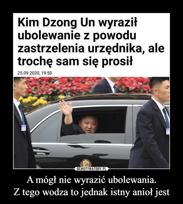A mógł nie wyrazić ubolewania.Z tego wodza to jednak istny anioł jest –  Kim Dzong Un wyraziłubolewanie z powoduzastrzelenia urzędnika, aletrochę sam się prosił25.09.2020, 19:50