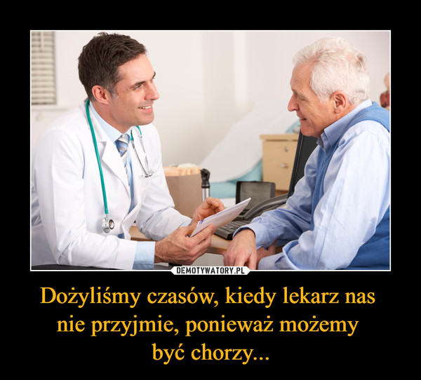 Dożyliśmy czasów, kiedy lekarz nas nie przyjmie, ponieważ możemy być chorzy... –