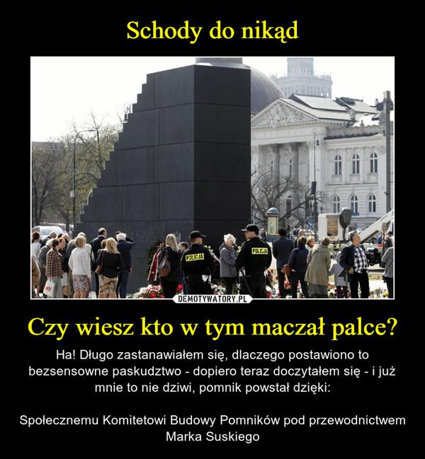 Czy wiesz kto w tym maczał palce? – Ha! Długo zastanawiałem się, dlaczego postawiono to bezsensowne paskudztwo - dopiero teraz doczytałem się - i już mnie to nie dziwi, pomnik powstał dzięki:Społecznemu Komitetowi Budowy Pomników pod przewodnictwem Marka Suskiego