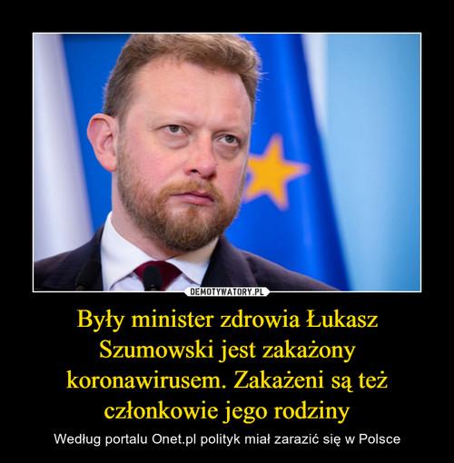 Były minister zdrowia Łukasz Szumowski jest zakażony koronawirusem. Zakażeni są też członkowie jego rodziny