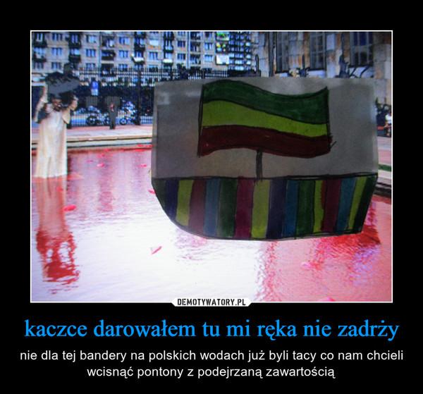 kaczce darowałem tu mi ręka nie zadrży – nie dla tej bandery na polskich wodach już byli tacy co nam chcieli wcisnąć pontony z podejrzaną zawartością