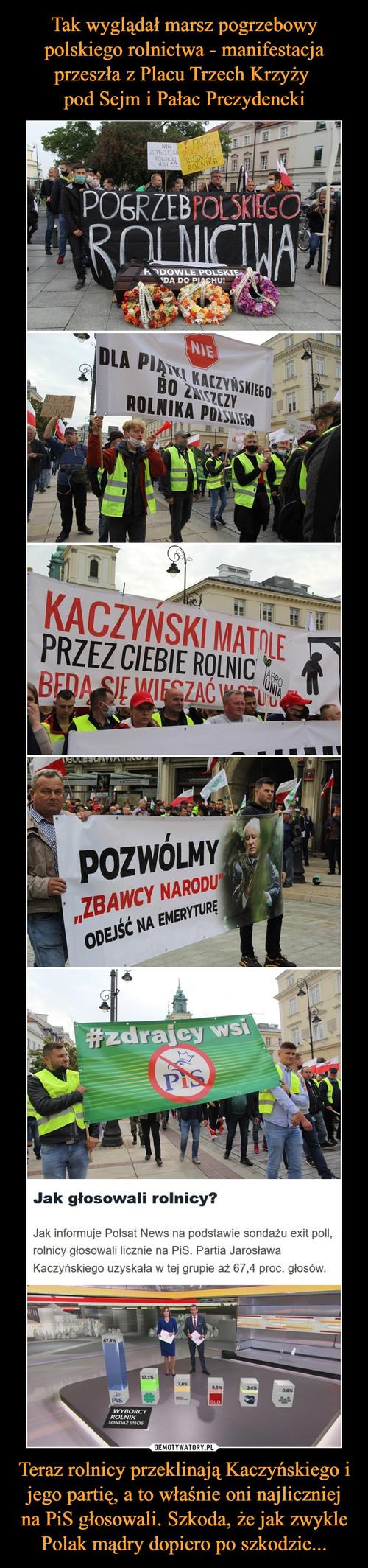 Tak wyglądał marsz pogrzebowy polskiego rolnictwa - manifestacja przeszła z Placu Trzech Krzyży  pod Sejm i Pałac Prezydencki Teraz rolnicy przeklinają Kaczyńskiego i jego partię, a to właśnie oni najliczniej na PiS głosowali. Szkoda, że jak zwykle Polak mądry dopiero po szkodzie...