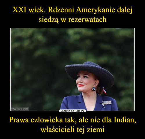 XXI wiek. Rdzenni Amerykanie dalej siedzą w rezerwatach Prawa człowieka tak, ale nie dla Indian, właścicieli tej ziemi