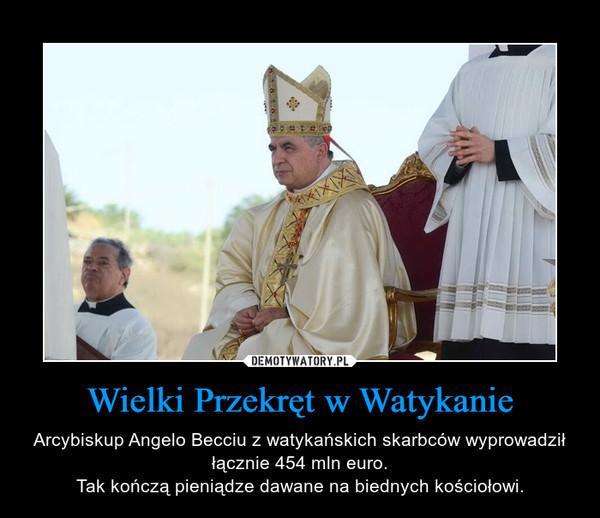 Wielki Przekręt w Watykanie – Arcybiskup Angelo Becciu z watykańskich skarbców wyprowadził łącznie 454 mln euro.Tak kończą pieniądze dawane na biednych kościołowi.