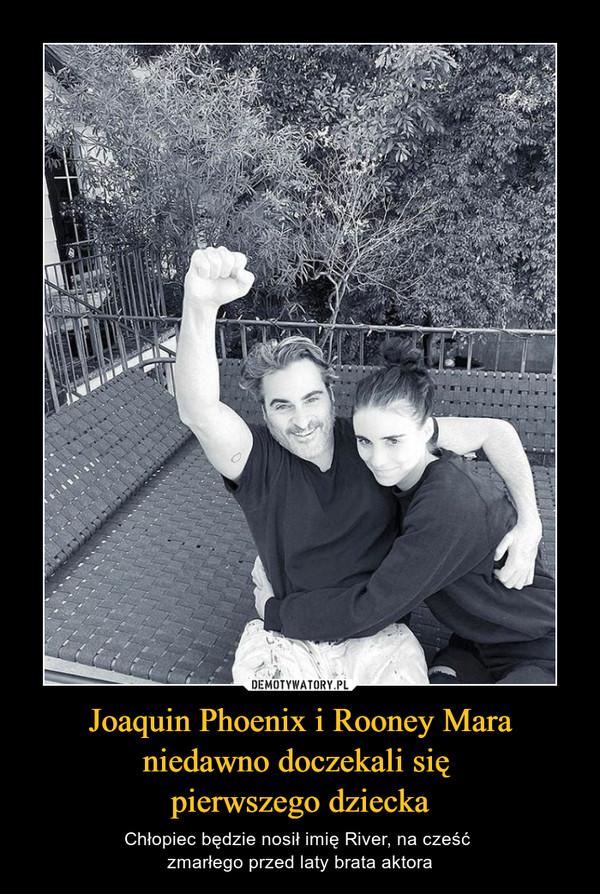 Joaquin Phoenix i Rooney Mara niedawno doczekali się pierwszego dziecka – Chłopiec będzie nosił imię River, na cześć zmarłego przed laty brata aktora