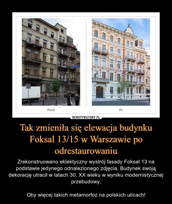 Tak zmieniła się elewacja budynku Foksal 13/15 w Warszawie po odrestaurowaniu – Zrekonstruowano eklektyczny wystrój fasady Foksal 13 na podstawie jedynego odnalezionego zdjęcia. Budynek swoją dekorację utracił w latach 30. XX wieku w wyniku modernistycznej przebudowy.Oby więcej takich metamorfoz na polskich ulicach!