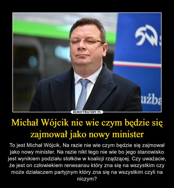 Michał Wójcik nie wie czym będzie się zajmował jako nowy minister – To jest Michał Wójcik, Na razie nie wie czym będzie się zajmował jako nowy minister. Na razie nikt tego nie wie bo jego stanowisko jest wynikiem podziału stołków w koalicji rządzącej. Czy uważacie, że jest on człowiekiem renesansu który zna się na wszystkim czy może działaczem partyjnym który zna się na wszystkim czyli na niczym?