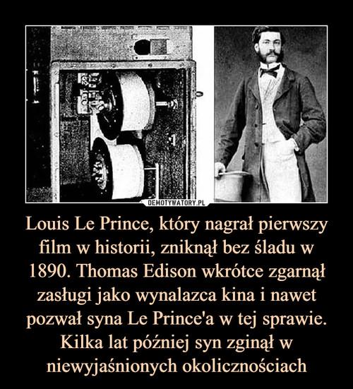 Louis Le Prince, który nagrał pierwszy film w historii, zniknął bez śladu w 1890. Thomas Edison wkrótce zgarnął zasługi jako wynalazca kina i nawet pozwał syna Le Prince'a w tej sprawie. Kilka lat później syn zginął w niewyjaśnionych okolicznościach