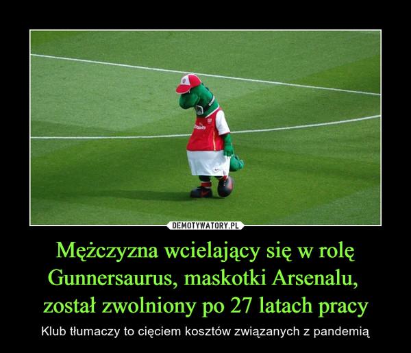 Mężczyzna wcielający się w rolę Gunnersaurus, maskotki Arsenalu, został zwolniony po 27 latach pracy – Klub tłumaczy to cięciem kosztów związanych z pandemią