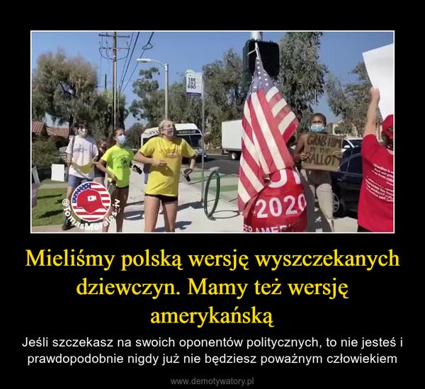 Mieliśmy polską wersję wyszczekanych dziewczyn. Mamy też wersję amerykańską – Jeśli szczekasz na swoich oponentów politycznych, to nie jesteś i prawdopodobnie nigdy już nie będziesz poważnym człowiekiem