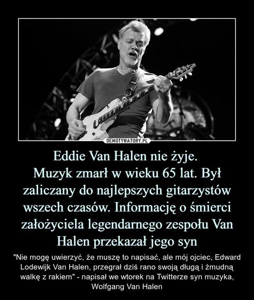 Eddie Van Halen nie żyje.  Muzyk zmarł w wieku 65 lat. Był zaliczany do najlepszych gitarzystów wszech czasów. Informację o śmierci założyciela legendarnego zespołu Van Halen przekazał jego syn