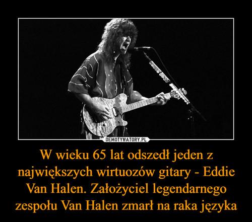 W wieku 65 lat odszedł jeden z największych wirtuozów gitary - Eddie Van Halen. Założyciel legendarnego zespołu Van Halen zmarł na raka języka