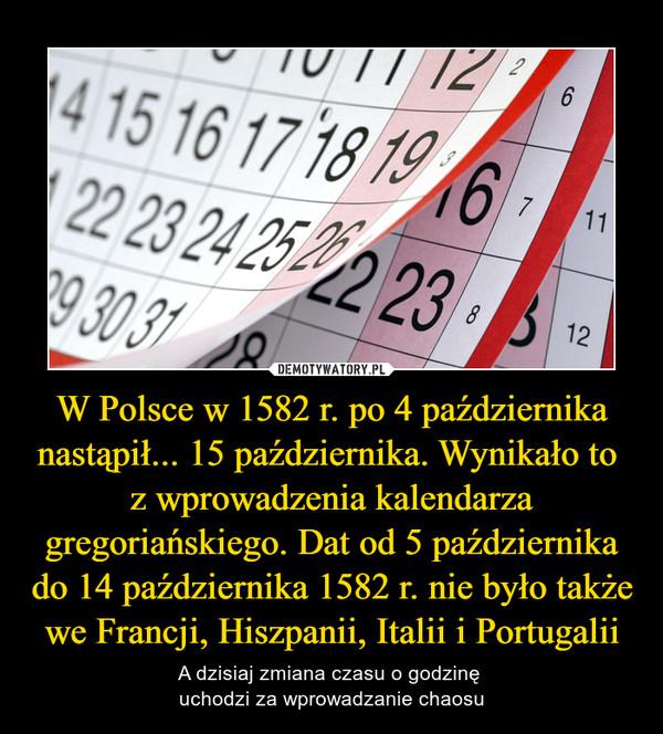 W Polsce w 1582 r. po 4 października nastąpił... 15 października. Wynikało to z wprowadzenia kalendarza gregoriańskiego. Dat od 5 października do 14 października 1582 r. nie było także we Francji, Hiszpanii, Italii i Portugalii – A dzisiaj zmiana czasu o godzinę uchodzi za wprowadzanie chaosu