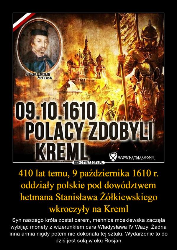 410 lat temu, 9 października 1610 r. oddziały polskie pod dowództwem hetmana Stanisława Żółkiewskiego wkroczyły na Kreml – Syn naszego króla został carem, mennica moskiewska zaczęła wybijąc monety z wizerunkiem cara Władysława IV Wazy. Żadna inna armia nigdy potem nie dokonała tej sztuki. Wydarzenie to do dziś jest solą w oku Rosjan